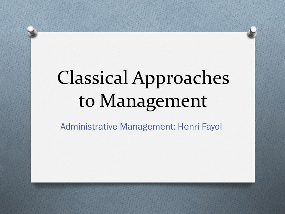 Classical Approaches to Management Administrative Management: Henri Fayol