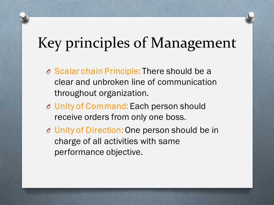Key principles of Management O Scalar chain Principle: There should be a clear and unbroken line of communication throughout organization. O Unity of