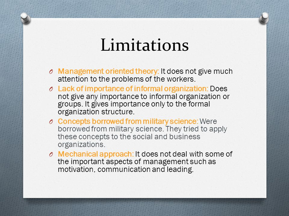 Limitations O Management oriented theory: It does not give much attention to the problems of the workers. O Lack of importance of informal organizatio