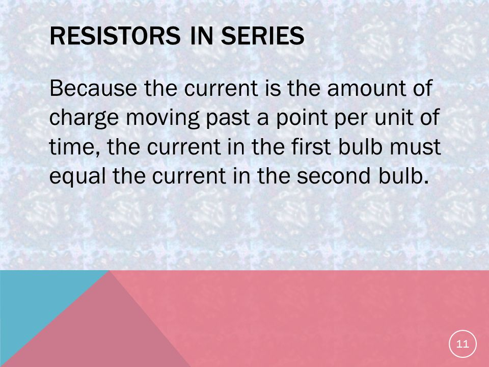 RESISTORS IN SERIES Because the current is the amount of charge moving past a point per unit of time, the current in the first bulb must equal the current in the second bulb.