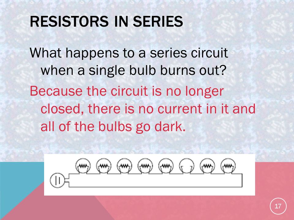 RESISTORS IN SERIES What happens to a series circuit when a single bulb burns out.