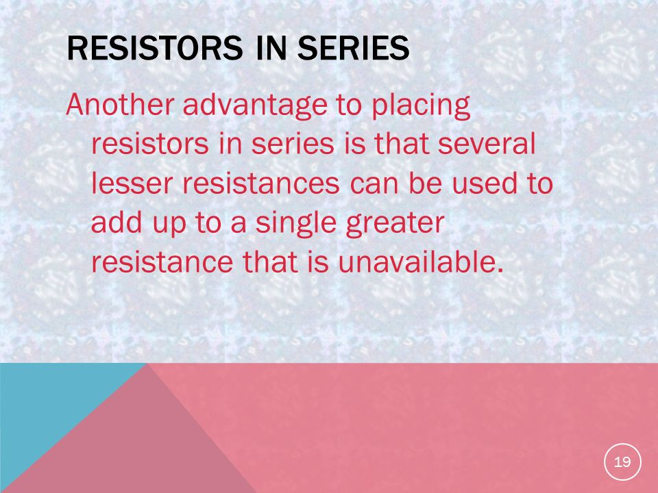 RESISTORS IN SERIES Another advantage to placing resistors in series is that several lesser resistances can be used to add up to a single greater resistance that is unavailable.