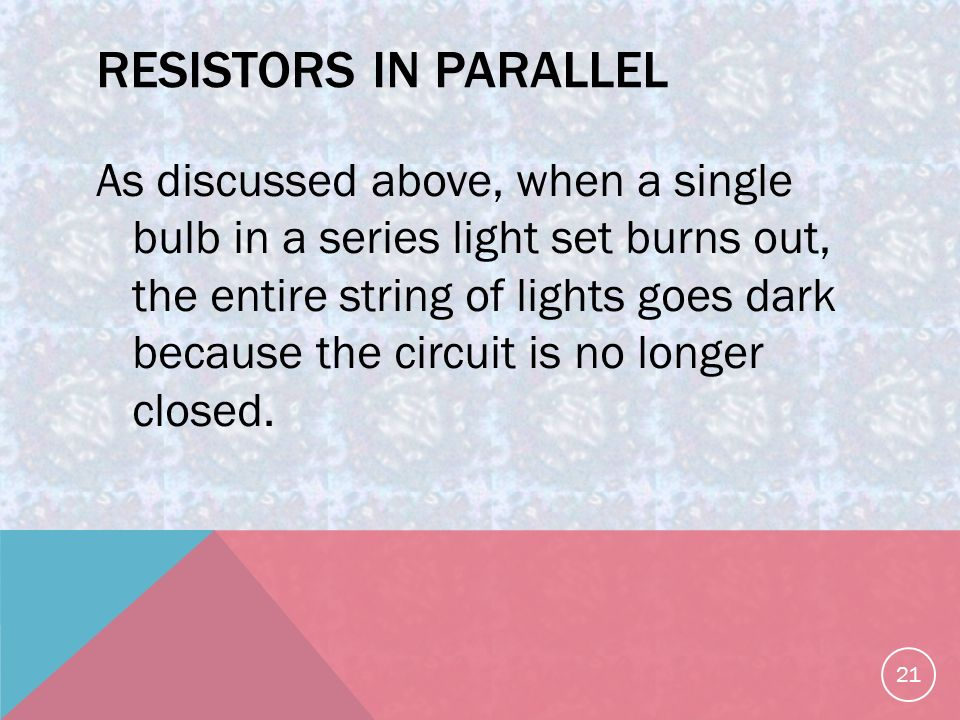 RESISTORS IN PARALLEL As discussed above, when a single bulb in a series light set burns out, the entire string of lights goes dark because the circuit is no longer closed.