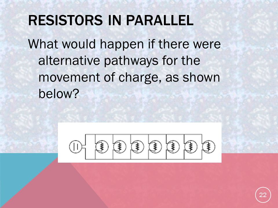 RESISTORS IN PARALLEL What would happen if there were alternative pathways for the movement of charge, as shown below.
