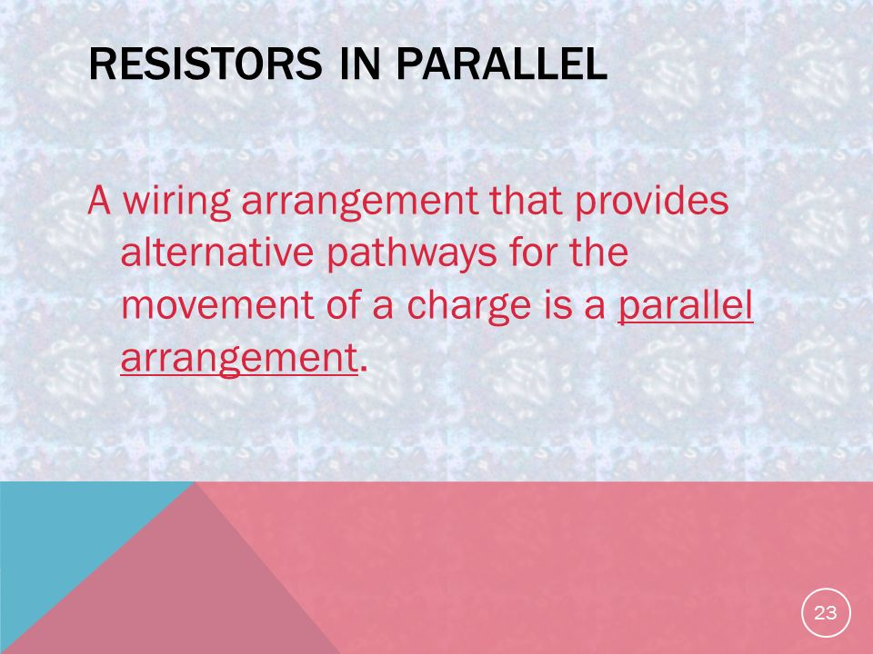 RESISTORS IN PARALLEL A wiring arrangement that provides alternative pathways for the movement of a charge is a parallel arrangement.