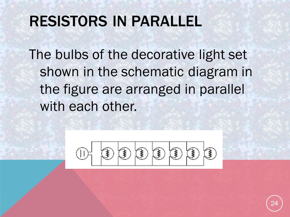 RESISTORS IN PARALLEL The bulbs of the decorative light set shown in the schematic diagram in the figure are arranged in parallel with each other.