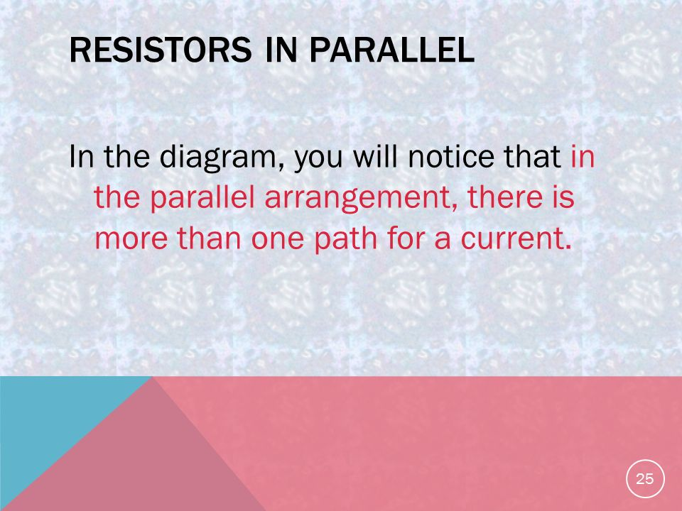 RESISTORS IN PARALLEL In the diagram, you will notice that in the parallel arrangement, there is more than one path for a current.