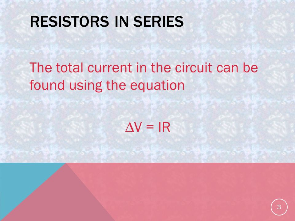 RESISTORS IN SERIES The total current in the circuit can be found using the equation ∆V = IR 3