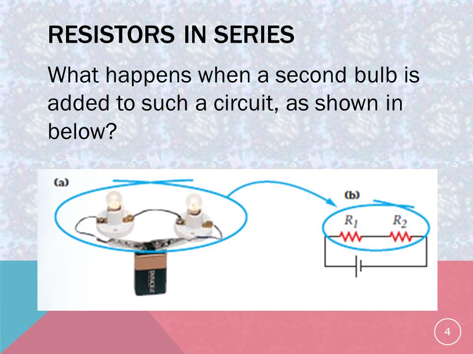 RESISTORS IN SERIES What happens when a second bulb is added to such a circuit, as shown in below.
