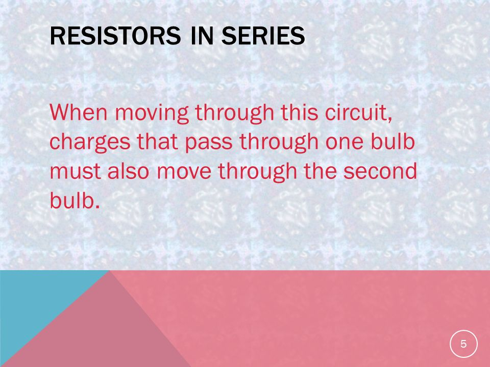 RESISTORS IN SERIES When moving through this circuit, charges that pass through one bulb must also move through the second bulb.