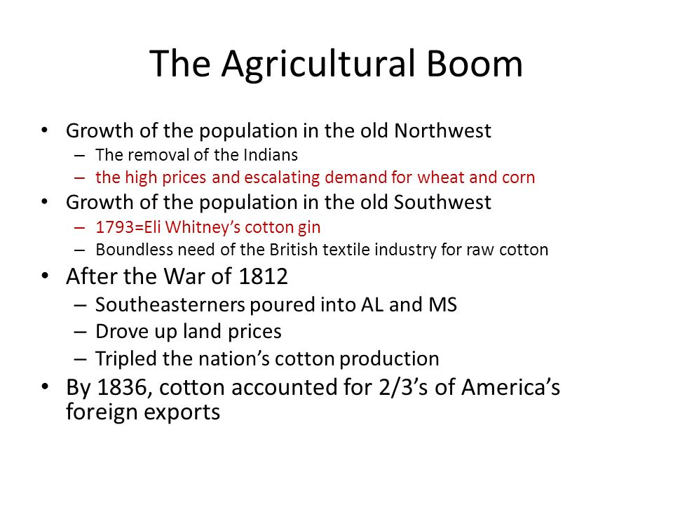 The Agricultural Boom Growth of the population in the old Northwest – The removal of the Indians – the high prices and escalating demand for wheat and corn Growth of the population in the old Southwest – 1793=Eli Whitney's cotton gin – Boundless need of the British textile industry for raw cotton After the War of 1812 – Southeasterners poured into AL and MS – Drove up land prices – Tripled the nation's cotton production By 1836, cotton accounted for 2/3's of America's foreign exports