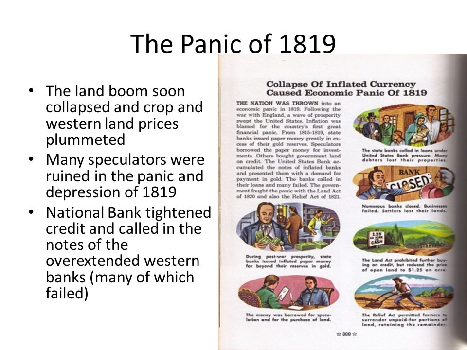 The Panic of 1819 The land boom soon collapsed and crop and western land prices plummeted Many speculators were ruined in the panic and depression of 1819 National Bank tightened credit and called in the notes of the overextended western banks (many of which failed)
