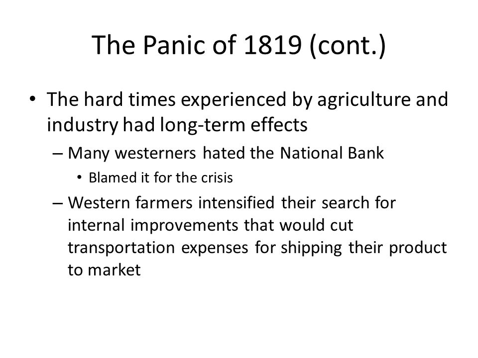 The Panic of 1819 (cont.) The hard times experienced by agriculture and industry had long-term effects – Many westerners hated the National Bank Blamed it for the crisis – Western farmers intensified their search for internal improvements that would cut transportation expenses for shipping their product to market