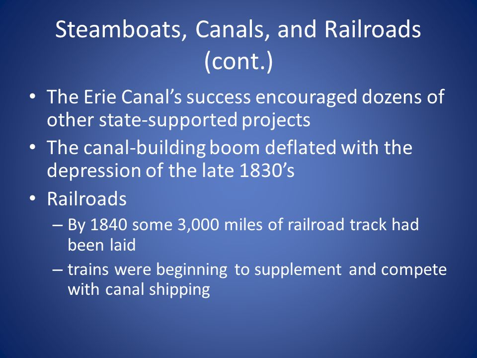 Steamboats, Canals, and Railroads (cont.) The Erie Canal's success encouraged dozens of other state-supported projects The canal-building boom deflated with the depression of the late 1830's Railroads – By 1840 some 3,000 miles of railroad track had been laid – trains were beginning to supplement and compete with canal shipping
