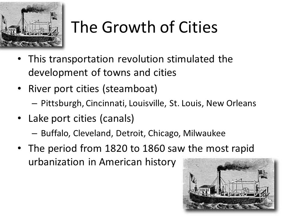 The Growth of Cities This transportation revolution stimulated the development of towns and cities River port cities (steamboat) – Pittsburgh, Cincinnati, Louisville, St.
