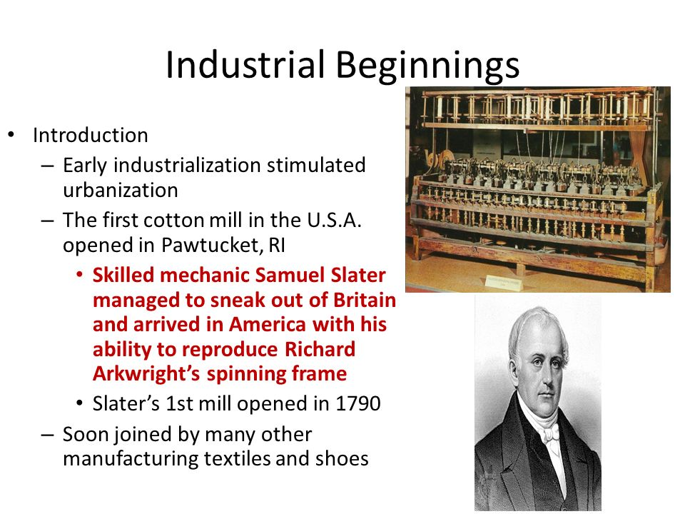 Industrial Beginnings Introduction – Early industrialization stimulated urbanization – The first cotton mill in the U.S.A.