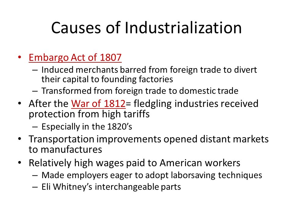 Causes of Industrialization Embargo Act of 1807 – Induced merchants barred from foreign trade to divert their capital to founding factories – Transformed from foreign trade to domestic trade After the War of 1812= fledgling industries received protection from high tariffs – Especially in the 1820's Transportation improvements opened distant markets to manufactures Relatively high wages paid to American workers – Made employers eager to adopt laborsaving techniques – Eli Whitney's interchangeable parts
