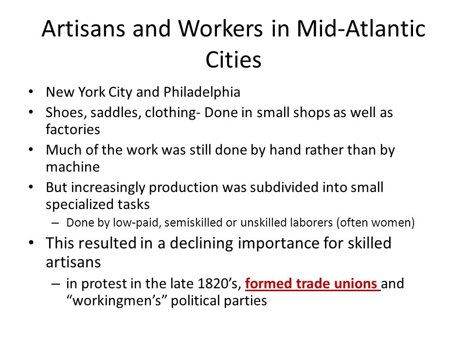 Artisans and Workers in Mid-Atlantic Cities New York City and Philadelphia Shoes, saddles, clothing- Done in small shops as well as factories Much of the work was still done by hand rather than by machine But increasingly production was subdivided into small specialized tasks – Done by low-paid, semiskilled or unskilled laborers (often women) This resulted in a declining importance for skilled artisans – in protest in the late 1820's, formed trade unions and workingmen's political parties