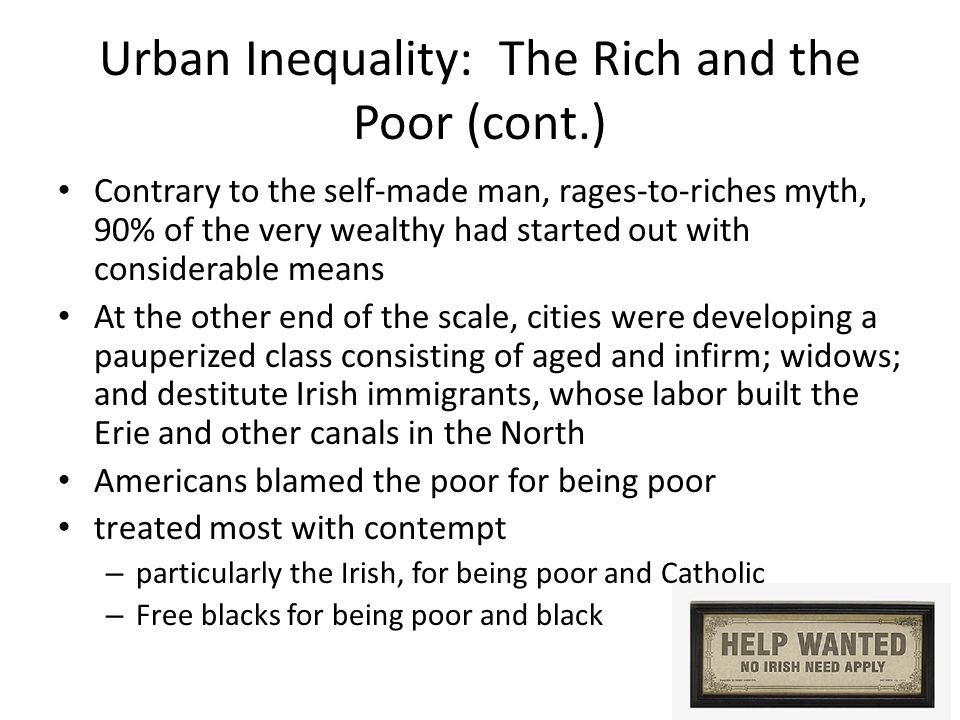 Urban Inequality: The Rich and the Poor (cont.) Contrary to the self-made man, rages-to-riches myth, 90% of the very wealthy had started out with considerable means At the other end of the scale, cities were developing a pauperized class consisting of aged and infirm; widows; and destitute Irish immigrants, whose labor built the Erie and other canals in the North Americans blamed the poor for being poor treated most with contempt – particularly the Irish, for being poor and Catholic – Free blacks for being poor and black