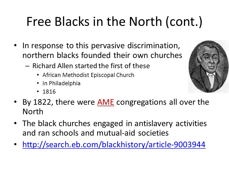 Free Blacks in the North (cont.) In response to this pervasive discrimination, northern blacks founded their own churches – Richard Allen started the first of these African Methodist Episcopal Church In Philadelphia 1816 By 1822, there were AME congregations all over the North The black churches engaged in antislavery activities and ran schools and mutual-aid societies http://search.eb.com/blackhistory/article-9003944