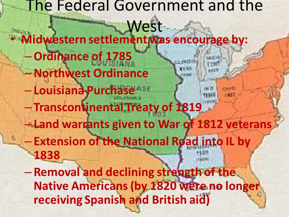 The Federal Government and the West Midwestern settlement was encourage by: – Ordinance of 1785 – Northwest Ordinance – Louisiana Purchase – Transcontinental Treaty of 1819 – Land warrants given to War of 1812 veterans – Extension of the National Road into IL by 1838 – Removal and declining strength of the Native Americans (by 1820 were no longer receiving Spanish and British aid)