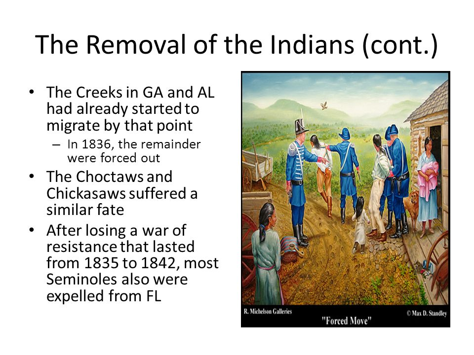 The Removal of the Indians (cont.) The Creeks in GA and AL had already started to migrate by that point – In 1836, the remainder were forced out The Choctaws and Chickasaws suffered a similar fate After losing a war of resistance that lasted from 1835 to 1842, most Seminoles also were expelled from FL