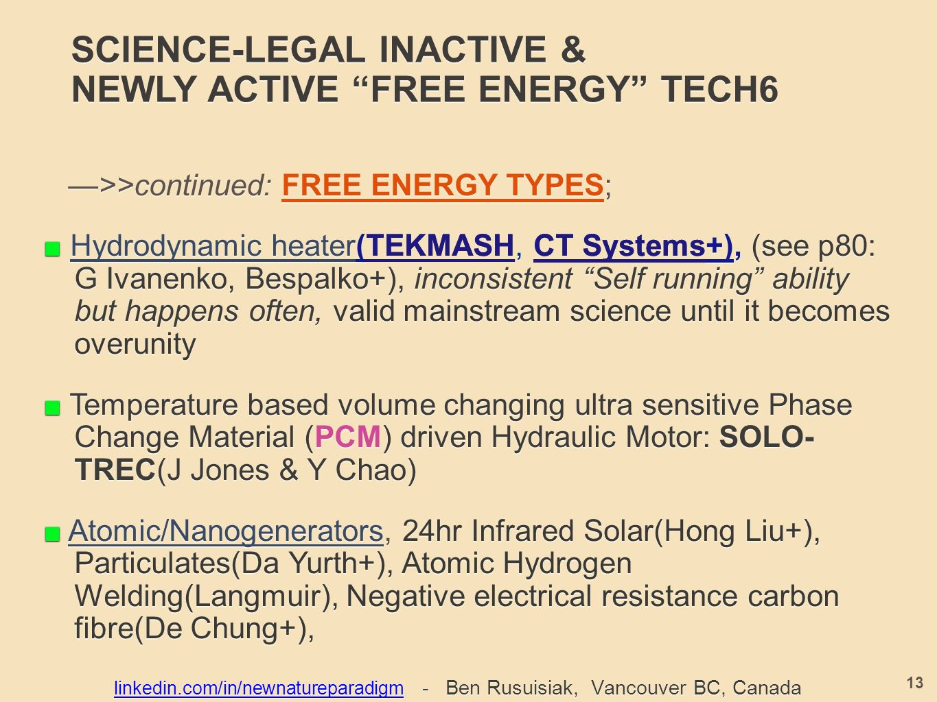 SCIENCE-LEGAL INACTIVE & NEWLY ACTIVE FREE ENERGY TECH6 —>>continued: FREE ENERGY TYPES; —>>continued: FREE ENERGY TYPES; ■ Hydrodynamic heater( TEKMASH, CT Systems +), (see p80: G Ivanenko, Bespalko+), inconsistent Self running ability but happens often, valid mainstream science until it becomes overunity ■ Hydrodynamic heater(TEKMASH, CT Systems+), (see p80: G Ivanenko, Bespalko+), inconsistent Self running ability but happens often, valid mainstream science until it becomes overunity ■ Temperature based volume changing ultra sensitive Phase Change Material (PCM) driven Hydraulic Motor: SOLO- TREC(J Jones & Y Chao) ■ Atomic/Nanogenerators, 24hr Infrared Solar(Hong Liu+), Particulates(Da Yurth+), Atomic Hydrogen Welding(Langmuir), Negative electrical resistance carbon fibre(De Chung+), 13 linkedin.com/in/newnatureparadigmlinkedin.com/in/newnatureparadigm - Ben Rusuisiak, Vancouver BC, Canada linkedin.com/in/newnatureparadigm