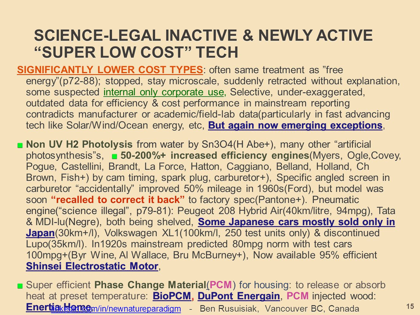 SCIENCE-LEGAL INACTIVE & NEWLY ACTIVE SUPER LOW COST TECH SIGNIFICANTLY LOWER COST TYPES: often same treatment as free energy (p72-88); stopped, stay microscale, suddenly retracted without explanation, some suspected internal only corporate use, Selective, under-exaggerated, outdated data for efficiency & cost performance in mainstream reporting contradicts manufacturer or academic/field-lab data(particularly in fast advancing tech like Solar/Wind/Ocean energy, etc, But again now emerging exceptions, SIGNIFICANTLY LOWER COST TYPES: often same treatment as free energy (p72-88); stopped, stay microscale, suddenly retracted without explanation, some suspected internal only corporate use, Selective, under-exaggerated, outdated data for efficiency & cost performance in mainstream reporting contradicts manufacturer or academic/field-lab data(particularly in fast advancing tech like Solar/Wind/Ocean energy, etc, But again now emerging exceptions, ■ Non UV H2 Photolysis from water by Sn3O4(H Abe+), many other artificial photosynthesis s, ■ %+ increased efficiency engines(Myers, Ogle,Covey, Pogue, Castellini, Brandt, La Force, Hatton, Caggiano, Belland, Holland, Ch Brown, Fish+) by cam timing, spark plug, carburetor+), Specific angled screen in carburetor accidentally improved 50% mileage in 1960s(Ford), but model was soon recalled to correct it back to factory spec(Pantone+).