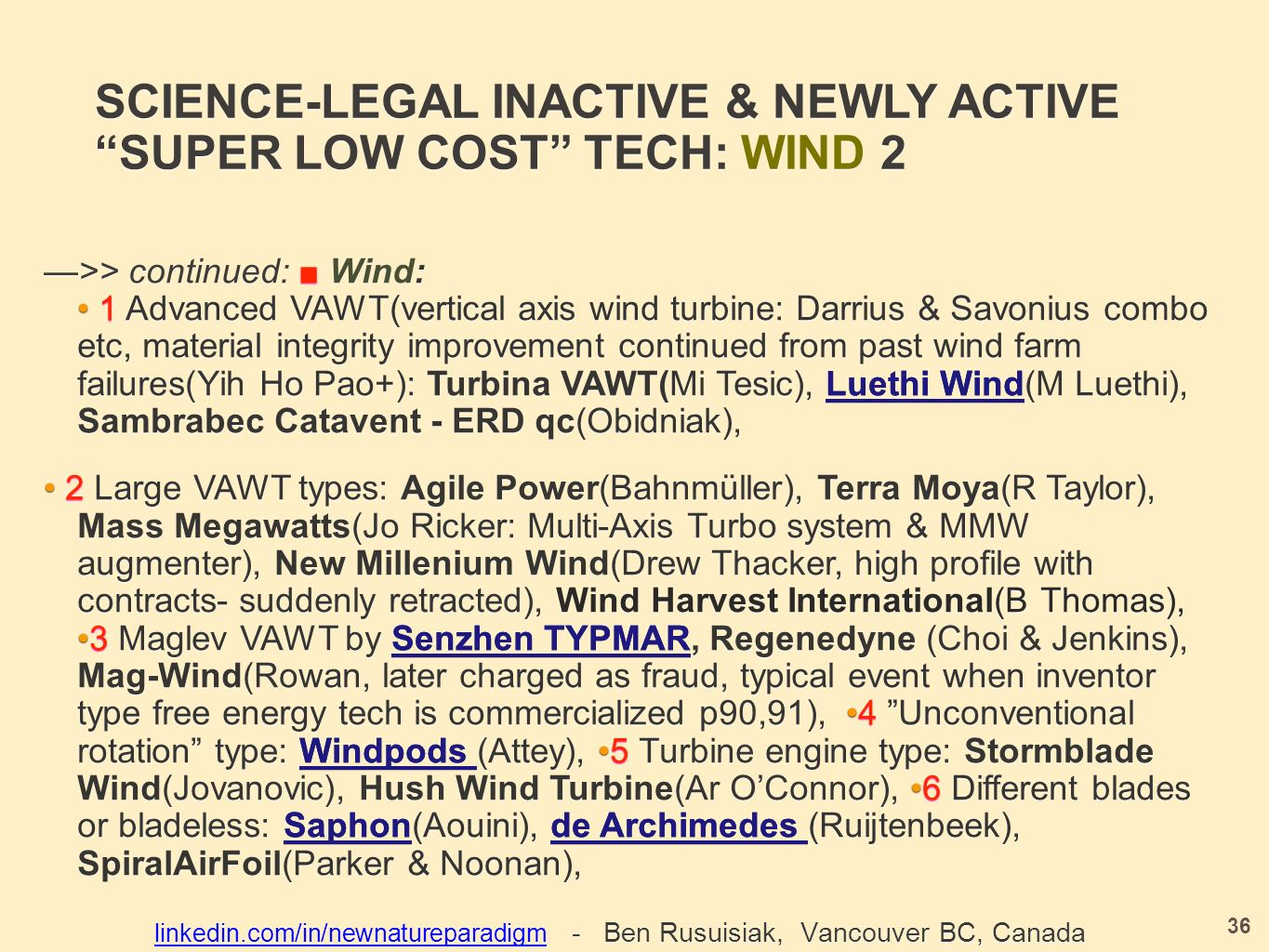 SCIENCE-LEGAL INACTIVE & NEWLY ACTIVE SUPER LOW COST TECH: WIND 2 —>> continued: ■ Wind: 1 Advanced VAWT(vertical axis wind turbine: Darrius & Savonius combo etc, material integrity improvement continued from past wind farm failures(Yih Ho Pao+): Turbina VAWT(Mi Tesic), Luethi Wind (M Luethi), Sambrabec Catavent - ERD qc(Obidniak), —>> continued: ■ Wind: 1 Advanced VAWT(vertical axis wind turbine: Darrius & Savonius combo etc, material integrity improvement continued from past wind farm failures(Yih Ho Pao+): Turbina VAWT(Mi Tesic), Luethi Wind(M Luethi), Sambrabec Catavent - ERD qc(Obidniak), 2 Large VAWT types: Agile Power(Bahnmüller), Terra Moya(R Taylor), Mass Megawatts(Jo Ricker: Multi-Axis Turbo system & MMW augmenter), New Millenium Wind(Drew Thacker, high profile with contracts- suddenly retracted), Wind Harvest International(B Thomas), 3 Maglev VAWT by Senzhen TYPMAR, Regenedyne (Choi & Jenkins), Mag-Wind(Rowan, later charged as fraud, typical event when inventor type free energy tech is commercialized p90,91), 4 Unconventional rotation type: Windpods (Attey), 5 Turbine engine type: Stormblade Wind(Jovanovic), Hush Wind Turbine(Ar O'Connor), 6 Different blades or bladeless: Saphon (Aouini), de Archimedes (Ruijtenbeek), SpiralAirFoil(Parker & Noonan), 2 Large VAWT types: Agile Power(Bahnmüller), Terra Moya(R Taylor), Mass Megawatts(Jo Ricker: Multi-Axis Turbo system & MMW augmenter), New Millenium Wind(Drew Thacker, high profile with contracts- suddenly retracted), Wind Harvest International(B Thomas),3 Maglev VAWT by Senzhen TYPMAR, Regenedyne (Choi & Jenkins), Mag-Wind(Rowan, later charged as fraud, typical event when inventor type free energy tech is commercialized p90,91), 4 Unconventional rotation type: Windpods (Attey), 5 Turbine engine type: Stormblade Wind(Jovanovic), Hush Wind Turbine(Ar O'Connor), 6 Different blades or bladeless: Saphon(Aouini), de Archimedes (Ruijtenbeek), SpiralAirFoil(Parker & Noonan), 36 linkedin.com/in/newnatureparadigmlinkedin.com/in/newnatureparadigm - Ben Rusuisiak, Vancouver BC, Canada linkedin.com/in/newnatureparadigm