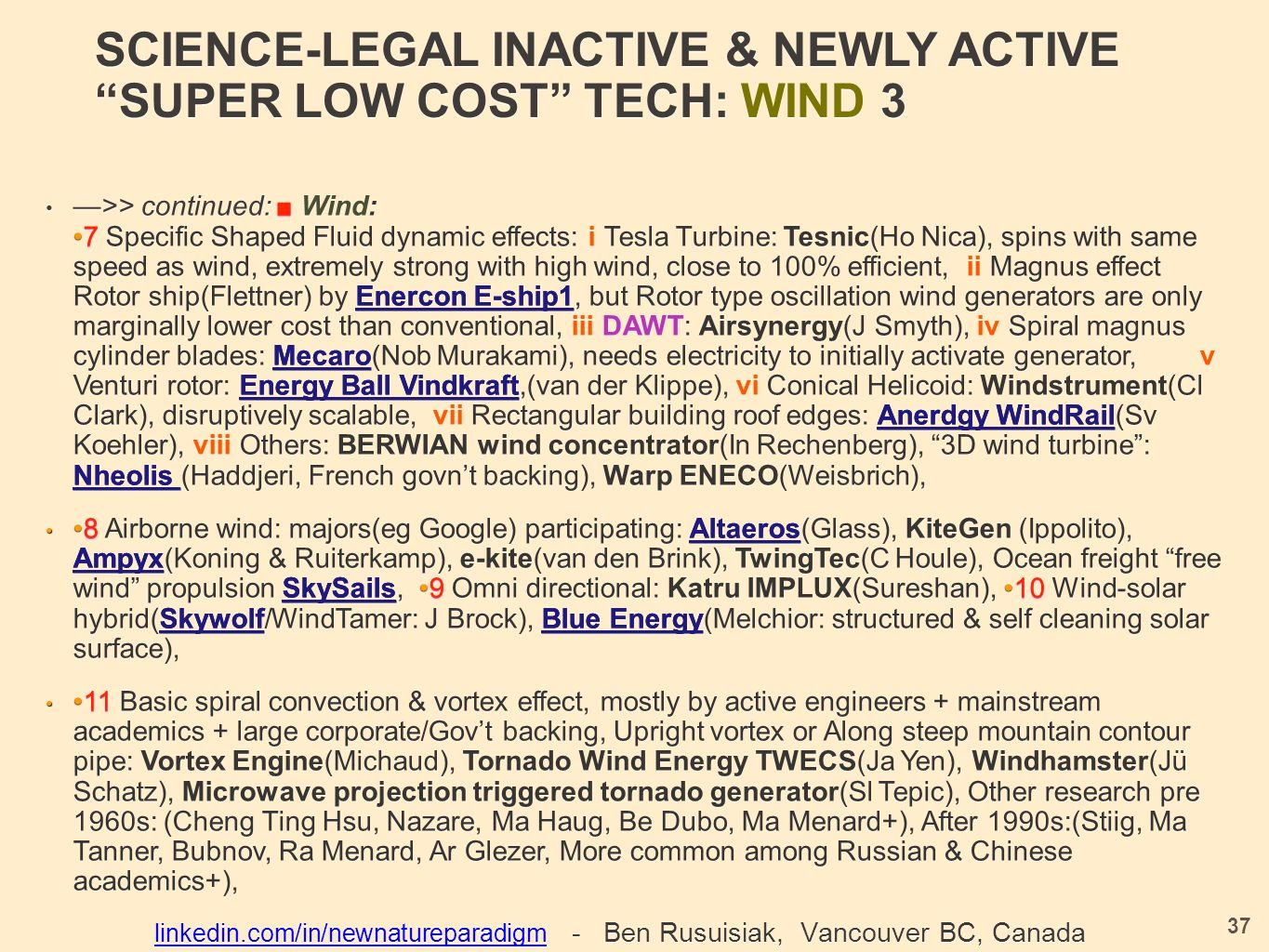 SCIENCE-LEGAL INACTIVE & NEWLY ACTIVE SUPER LOW COST TECH: WIND 3 —>> continued: ■ Wind: 7 Specific Shaped Fluid dynamic effects: i Tesla Turbine: Tesnic(Ho Nica), spins with same speed as wind, extremely strong with high wind, close to 100% efficient, ii Magnus effect Rotor ship(Flettner) by Enercon E-ship1, but Rotor type oscillation wind generators are only marginally lower cost than conventional, iii DAWT: Airsynergy(J Smyth), iv Spiral magnus cylinder blades: Mecaro (Nob Murakami), needs electricity to initially activate generator, v Venturi rotor: Energy Ball Vindkraft,(van der Klippe), vi Conical Helicoid: Windstrument(Cl Clark), disruptively scalable, vii Rectangular building roof edges: Anerdgy WindRail (Sv Koehler), viii Others: BERWIAN wind concentrator(In Rechenberg), 3D wind turbine : Nheolis (Haddjeri, French govn't backing), Warp ENECO(Weisbrich), —>> continued: ■ Wind:7 Specific Shaped Fluid dynamic effects: i Tesla Turbine: Tesnic(Ho Nica), spins with same speed as wind, extremely strong with high wind, close to 100% efficient, ii Magnus effect Rotor ship(Flettner) by Enercon E-ship1, but Rotor type oscillation wind generators are only marginally lower cost than conventional, iii DAWT: Airsynergy(J Smyth), iv Spiral magnus cylinder blades: Mecaro(Nob Murakami), needs electricity to initially activate generator, v Venturi rotor: Energy Ball Vindkraft,(van der Klippe), vi Conical Helicoid: Windstrument(Cl Clark), disruptively scalable, vii Rectangular building roof edges: Anerdgy WindRail(Sv Koehler), viii Others: BERWIAN wind concentrator(In Rechenberg), 3D wind turbine : Nheolis (Haddjeri, French govn't backing), Warp ENECO(Weisbrich), 8 Airborne wind: majors(eg Google) participating: Altaeros (Glass), KiteGen (Ippolito), Ampyx (Koning & Ruiterkamp), e-kite(van den Brink), TwingTec(C Houle), Ocean freight free wind propulsion SkySails, 9 Omni directional: Katru IMPLUX(Sureshan), 10 Wind-solar hybrid( Skywolf /WindTamer: J Brock), Blue Energy (Melchior: structured & self cleaning solar surface),8 Airborne wind: majors(eg Google) participating: Altaeros(Glass), KiteGen (Ippolito), Ampyx(Koning & Ruiterkamp), e-kite(van den Brink), TwingTec(C Houle), Ocean freight free wind propulsion SkySails, 9 Omni directional: Katru IMPLUX(Sureshan), 10 Wind-solar hybrid(Skywolf/WindTamer: J Brock), Blue Energy(Melchior: structured & self cleaning solar surface), 11 Basic spiral convection & vortex effect, mostly by active engineers + mainstream academics + large corporate/Gov't backing, Upright vortex or Along steep mountain contour pipe: Vortex Engine(Michaud), Tornado Wind Energy TWECS(Ja Yen), Windhamster(Jü Schatz), Microwave projection triggered tornado generator(Sl Tepic), Other research pre 1960s: (Cheng Ting Hsu, Nazare, Ma Haug, Be Dubo, Ma Menard+), After 1990s:(Stiig, Ma Tanner, Bubnov, Ra Menard, Ar Glezer, More common among Russian & Chinese academics+),11 Basic spiral convection & vortex effect, mostly by active engineers + mainstream academics + large corporate/Gov't backing, Upright vortex or Along steep mountain contour pipe: Vortex Engine(Michaud), Tornado Wind Energy TWECS(Ja Yen), Windhamster(Jü Schatz), Microwave projection triggered tornado generator(Sl Tepic), Other research pre 1960s: (Cheng Ting Hsu, Nazare, Ma Haug, Be Dubo, Ma Menard+), After 1990s:(Stiig, Ma Tanner, Bubnov, Ra Menard, Ar Glezer, More common among Russian & Chinese academics+), 37 linkedin.com/in/newnatureparadigmlinkedin.com/in/newnatureparadigm - Ben Rusuisiak, Vancouver BC, Canada linkedin.com/in/newnatureparadigm