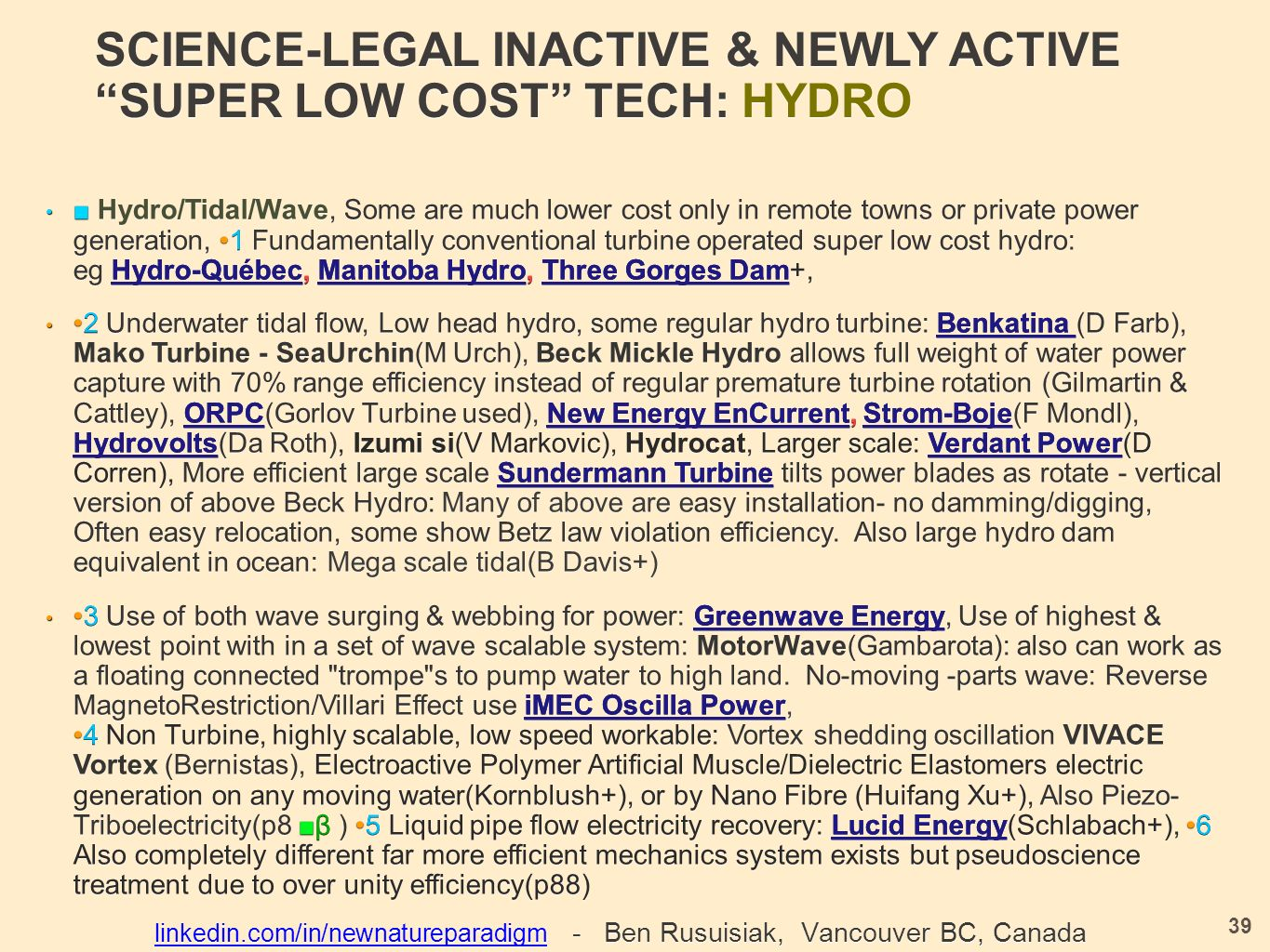 SCIENCE-LEGAL INACTIVE & NEWLY ACTIVE SUPER LOW COST TECH: HYDRO ■ Hydro/Tidal/Wave, Some are much lower cost only in remote towns or private power generation,1 Fundamentally conventional turbine operated super low cost hydro: eg Hydro-Québec, Manitoba Hydro, Three Gorges Dam +, ■ Hydro/Tidal/Wave, Some are much lower cost only in remote towns or private power generation, 1 Fundamentally conventional turbine operated super low cost hydro: eg Hydro-Québec, Manitoba Hydro, Three Gorges Dam+, 2 Underwater tidal flow, Low head hydro, some regular hydro turbine: Benkatina (D Farb), Mako Turbine - SeaUrchin(M Urch), Beck Mickle Hydro allows full weight of water power capture with 70% range efficiency instead of regular premature turbine rotation (Gilmartin & Cattley), ORPC (Gorlov Turbine used), New Energy EnCurrent, Strom-Boje (F Mondl), Hydrovolts (Da Roth), Izumi si(V Markovic), Hydrocat, Larger scale: Verdant Power (D Corren), More efficient large scale Sundermann Turbine tilts power blades as rotate - vertical version of above Beck Hydro: Many of above are easy installation- no damming/digging, Often easy relocation, some show Betz law violation efficiency.