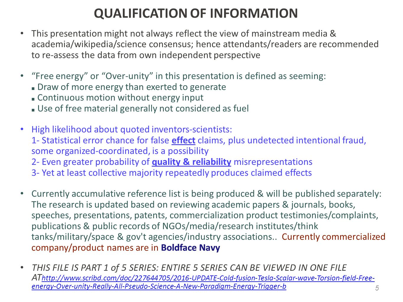 QUALIFICATION OF INFORMATION QUALIFICATION OF INFORMATION This presentation might not always reflect the view of mainstream media & academia/wikipedia/science consensus; hence attendants/readers are recommended to re-assess the data from own independent perspective This presentation might not always reflect the view of mainstream media & academia/wikipedia/science consensus; hence attendants/readers are recommended to re-assess the data from own independent perspective Free energy or Over-unity in this presentation is defined as seeming: ■ Draw of more energy than exerted to generate ■ Continuous motion without energy input ■ Use of free material generally not considered as fuel Free energy or Over-unity in this presentation is defined as seeming: ■ Draw of more energy than exerted to generate ■ Continuous motion without energy input ■ Use of free material generally not considered as fuel High likelihood about quoted inventors-scientists: 1- Statistical error chance for false effect claims, plus undetected intentional fraud, some organized-coordinated, is a possibility 2- Even greater probability of quality & reliability misrepresentations 3- Yet at least collective majority repeatedly produces claimed effects High likelihood about quoted inventors-scientists: 1- Statistical error chance for false effect claims, plus undetected intentional fraud, some organized-coordinated, is a possibility 2- Even greater probability of quality & reliability misrepresentations 3- Yet at least collective majority repeatedly produces claimed effects Currently accumulative reference list is being produced & will be published separately: The research is updated based on reviewing academic papers & journals, books, speeches, presentations, patents, commercialization product testimonies/complaints, publications & public records of NGOs/media/research institutes/think tanks/military/space & gov t agencies/industry associations..