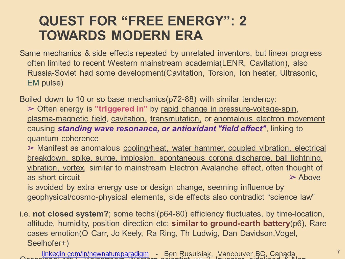 QUEST FOR FREE ENERGY : 2 TOWARDS MODERN ERA Same mechanics & side effects repeated by unrelated inventors, but linear progress often limited to recent Western mainstream academia(LENR, Cavitation), also Russia-Soviet had some development(Cavitation, Torsion, Ion heater, Ultrasonic, EM pulse) Boiled down to 10 or so base mechanics(p72-88) with similar tendency: ➢ Often energy is triggered in by rapid change in pressure-voltage-spin, plasma-magnetic field, cavitation, transmutation, or anomalous electron movement causing standing wave resonance, or antioxidant field effect , linking to quantum coherence ➢ Manifest as anomalous cooling/heat, water hammer, coupled vibration, electrical breakdown, spike, surge, implosion, spontaneous corona discharge, ball lightning, vibration, vortex, similar to mainstream Electron Avalanche effect, often thought of as short circuit ➢ Above is avoided by extra energy use or design change, seeming influence by geophysical/cosmo-physical elements, side effects also contradict science law i.e.