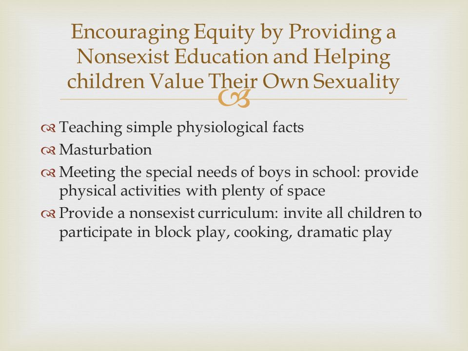   Teaching simple physiological facts  Masturbation  Meeting the special needs of boys in school: provide physical activities with plenty of space