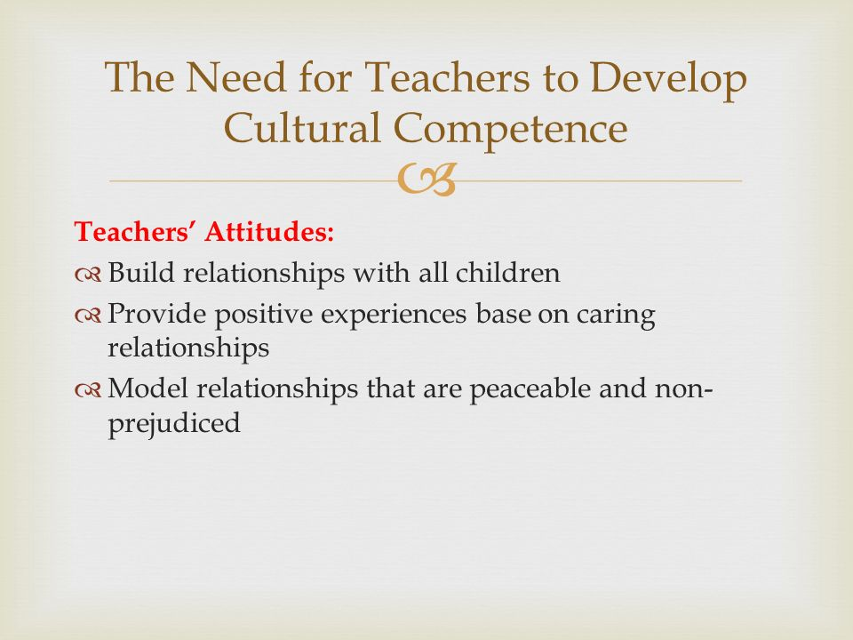  Teachers' Attitudes:  Build relationships with all children  Provide positive experiences base on caring relationships  Model relationships that are peaceable and non- prejudiced The Need for Teachers to Develop Cultural Competence