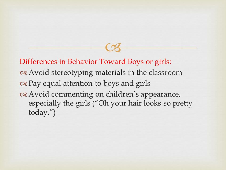  Differences in Behavior Toward Boys or girls:  Avoid stereotyping materials in the classroom  Pay equal attention to boys and girls  Avoid commen