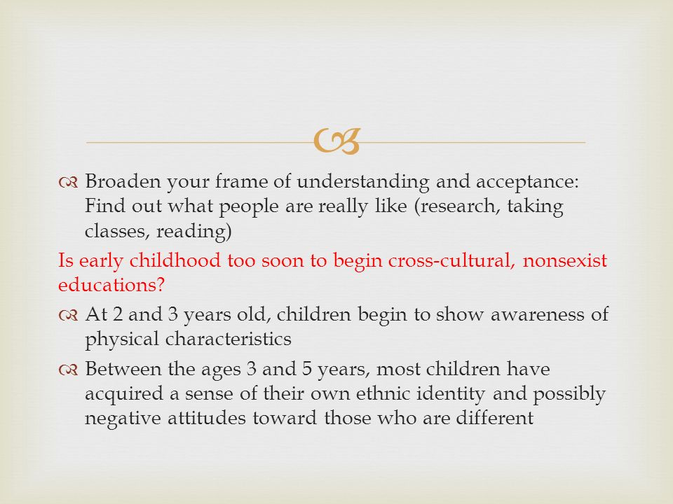   Broaden your frame of understanding and acceptance: Find out what people are really like (research, taking classes, reading) Is early childhood to