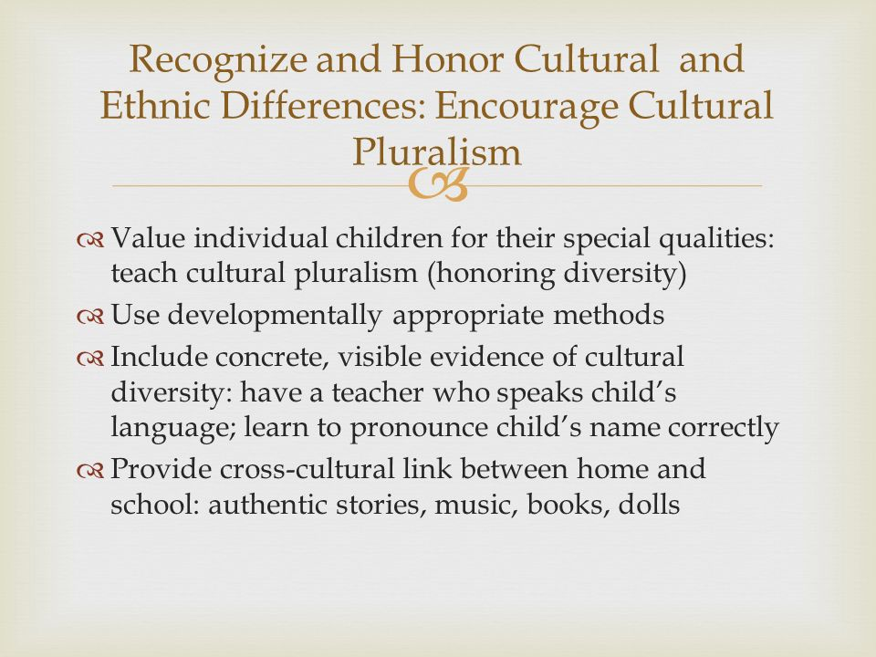   Value individual children for their special qualities: teach cultural pluralism (honoring diversity)  Use developmentally appropriate methods  I