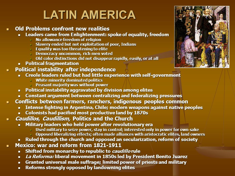 LATIN AMERICA Old Problems confront new realities Old Problems confront new realities Leaders came from Enlightenment: spoke of equality, freedom Leaders came from Enlightenment: spoke of equality, freedom No allowance freedom of religion No allowance freedom of religion Slavery ended but not exploitation of poor, Indians Slavery ended but not exploitation of poor, Indians Equality was too threatening to elite Equality was too threatening to elite Democracy uncommon, rich men voted Democracy uncommon, rich men voted Old color distinctions did not disappear rapidly, easily, or at all Old color distinctions did not disappear rapidly, easily, or at all Political fragmentation Political fragmentation Political instability after independence Political instability after independence Creole leaders ruled but had little experience with self-government Creole leaders ruled but had little experience with self-government White minority dominated politics White minority dominated politics Peasant majority was without power Peasant majority was without power Political instability aggravated by division among elites Political instability aggravated by division among elites Constant argument between centralizing and federalizing pressures Constant argument between centralizing and federalizing pressures Conflicts between farmers, ranchers, indigenous peoples common Conflicts between farmers, ranchers, indigenous peoples common Intense fighting in Argentina, Chile; modern weapons against native peoples Intense fighting in Argentina, Chile; modern weapons against native peoples Colonists had pacified most productive land by 1870s Colonists had pacified most productive land by 1870s Caudillos, Caudillism, Politics and the Church Caudillos, Caudillism, Politics and the Church Military leaders who held power after revolutionary era Military leaders who held power after revolutionary era Used military to seize power, stay in control; interested only in power for own sake Used military t