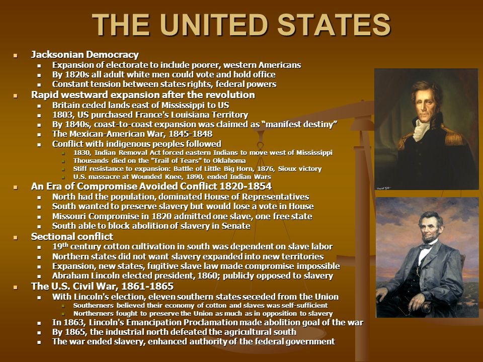 THE UNITED STATES Jacksonian Democracy Jacksonian Democracy Expansion of electorate to include poorer, western Americans Expansion of electorate to include poorer, western Americans By 1820s all adult white men could vote and hold office By 1820s all adult white men could vote and hold office Constant tension between states rights, federal powers Constant tension between states rights, federal powers Rapid westward expansion after the revolution Rapid westward expansion after the revolution Britain ceded lands east of Mississippi to US Britain ceded lands east of Mississippi to US 1803, US purchased France s Louisiana Territory 1803, US purchased France s Louisiana Territory By 1840s, coast-to-coast expansion was claimed as manifest destiny By 1840s, coast-to-coast expansion was claimed as manifest destiny The Mexican-American War, 1845-1848 The Mexican-American War, 1845-1848 Conflict with indigenous peoples followed Conflict with indigenous peoples followed 1830, Indian Removal Act forced eastern Indians to move west of Mississippi 1830, Indian Removal Act forced eastern Indians to move west of Mississippi Thousands died on the Trail of Tears to Oklahoma Thousands died on the Trail of Tears to Oklahoma Stiff resistance to expansion: Battle of Little Big Horn, 1876, Sioux victory Stiff resistance to expansion: Battle of Little Big Horn, 1876, Sioux victory U.S.