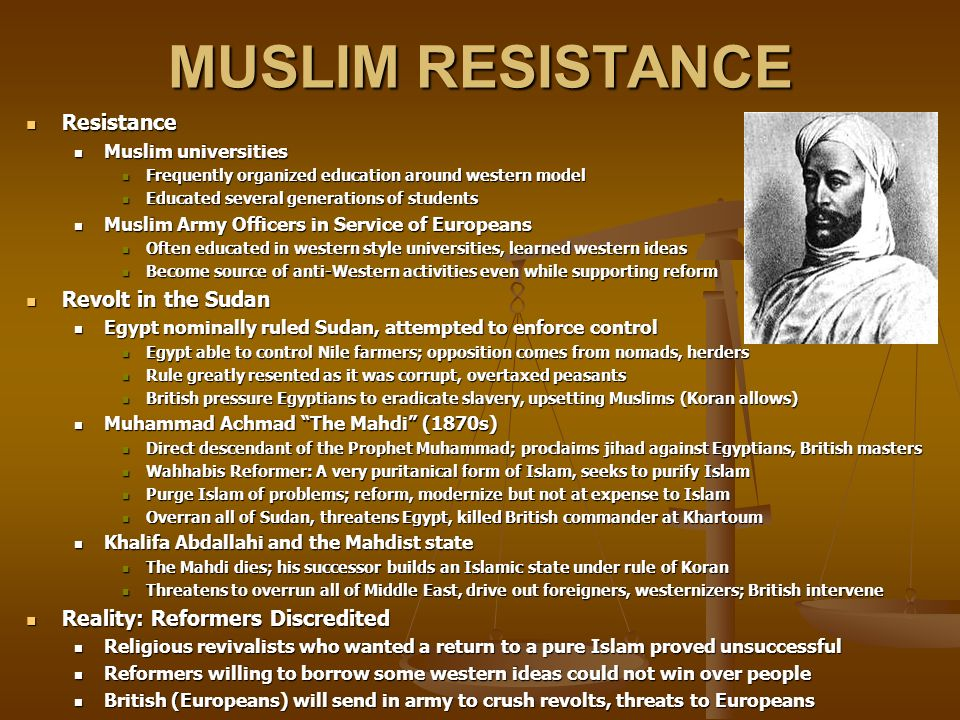 MUSLIM RESISTANCE Resistance Resistance Muslim universities Muslim universities Frequently organized education around western model Frequently organized education around western model Educated several generations of students Educated several generations of students Muslim Army Officers in Service of Europeans Muslim Army Officers in Service of Europeans Often educated in western style universities, learned western ideas Often educated in western style universities, learned western ideas Become source of anti-Western activities even while supporting reform Become source of anti-Western activities even while supporting reform Revolt in the Sudan Revolt in the Sudan Egypt nominally ruled Sudan, attempted to enforce control Egypt nominally ruled Sudan, attempted to enforce control Egypt able to control Nile farmers; opposition comes from nomads, herders Egypt able to control Nile farmers; opposition comes from nomads, herders Rule greatly resented as it was corrupt, overtaxed peasants Rule greatly resented as it was corrupt, overtaxed peasants British pressure Egyptians to eradicate slavery, upsetting Muslims (Koran allows) British pressure Egyptians to eradicate slavery, upsetting Muslims (Koran allows) Muhammad Achmad The Mahdi (1870s) Muhammad Achmad The Mahdi (1870s) Direct descendant of the Prophet Muhammad; proclaims jihad against Egyptians, British masters Direct descendant of the Prophet Muhammad; proclaims jihad against Egyptians, British masters Wahhabis Reformer: A very puritanical form of Islam, seeks to purify Islam Wahhabis Reformer: A very puritanical form of Islam, seeks to purify Islam Purge Islam of problems; reform, modernize but not at expense to Islam Purge Islam of problems; reform, modernize but not at expense to Islam Overran all of Sudan, threatens Egypt, killed British commander at Khartoum Overran all of Sudan, threatens Egypt, killed British commander at Khartoum Khalifa Abdallahi and the Mahdist state Khalifa Abdallahi and the Mahdist state 