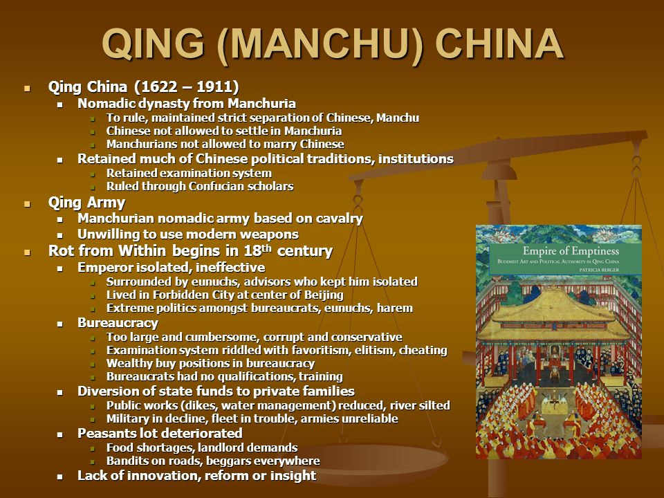 QING (MANCHU) CHINA Qing China (1622 – 1911) Qing China (1622 – 1911) Nomadic dynasty from Manchuria Nomadic dynasty from Manchuria To rule, maintained strict separation of Chinese, Manchu To rule, maintained strict separation of Chinese, Manchu Chinese not allowed to settle in Manchuria Chinese not allowed to settle in Manchuria Manchurians not allowed to marry Chinese Manchurians not allowed to marry Chinese Retained much of Chinese political traditions, institutions Retained much of Chinese political traditions, institutions Retained examination system Retained examination system Ruled through Confucian scholars Ruled through Confucian scholars Qing Army Qing Army Manchurian nomadic army based on cavalry Manchurian nomadic army based on cavalry Unwilling to use modern weapons Unwilling to use modern weapons Rot from Within begins in 18 th century Rot from Within begins in 18 th century Emperor isolated, ineffective Emperor isolated, ineffective Surrounded by eunuchs, advisors who kept him isolated Surrounded by eunuchs, advisors who kept him isolated Lived in Forbidden City at center of Beijing Lived in Forbidden City at center of Beijing Extreme politics amongst bureaucrats, eunuchs, harem Extreme politics amongst bureaucrats, eunuchs, harem Bureaucracy Bureaucracy Too large and cumbersome, corrupt and conservative Too large and cumbersome, corrupt and conservative Examination system riddled with favoritism, elitism, cheating Examination system riddled with favoritism, elitism, cheating Wealthy buy positions in bureaucracy Wealthy buy positions in bureaucracy Bureaucrats had no qualifications, training Bureaucrats had no qualifications, training Diversion of state funds to private families Diversion of state funds to private families Public works (dikes, water management) reduced, river silted Public works (dikes, water management) reduced, river silted Military in decline, fleet in trouble, armies unreliable Military in decline, fleet in trouble, armies unrelia