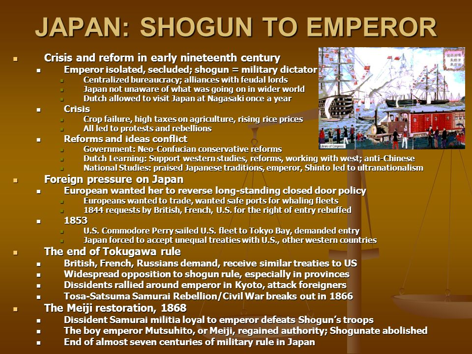 JAPAN: SHOGUN TO EMPEROR Crisis and reform in early nineteenth century Crisis and reform in early nineteenth century Emperor isolated, secluded; shogun = military dictator Emperor isolated, secluded; shogun = military dictator Centralized bureaucracy; alliances with feudal lords Centralized bureaucracy; alliances with feudal lords Japan not unaware of what was going on in wider world Japan not unaware of what was going on in wider world Dutch allowed to visit Japan at Nagasaki once a year Dutch allowed to visit Japan at Nagasaki once a year Crisis Crisis Crop failure, high taxes on agriculture, rising rice prices Crop failure, high taxes on agriculture, rising rice prices All led to protests and rebellions All led to protests and rebellions Reforms and ideas conflict Reforms and ideas conflict Government: Neo-Confucian conservative reforms Government: Neo-Confucian conservative reforms Dutch Learning: Support western studies, reforms, working with west; anti-Chinese Dutch Learning: Support western studies, reforms, working with west; anti-Chinese National Studies: praised Japanese traditions, emperor, Shinto led to ultranationalism National Studies: praised Japanese traditions, emperor, Shinto led to ultranationalism Foreign pressure on Japan Foreign pressure on Japan European wanted her to reverse long-standing closed door policy European wanted her to reverse long-standing closed door policy Europeans wanted to trade, wanted safe ports for whaling fleets Europeans wanted to trade, wanted safe ports for whaling fleets 1844 requests by British, French, U.S.