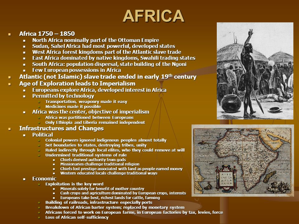 AFRICA Africa 1750 – 1850 Africa 1750 – 1850 North Africa nominally part of the Ottoman Empire North Africa nominally part of the Ottoman Empire Sudan, Sahel Africa had most powerful, developed states Sudan, Sahel Africa had most powerful, developed states West Africa forest kingdoms part of the Atlantic slave trade West Africa forest kingdoms part of the Atlantic slave trade East Africa dominated by native kingdoms, Swahili trading states East Africa dominated by native kingdoms, Swahili trading states South Africa: population dispersal, state building of the Ngoni South Africa: population dispersal, state building of the Ngoni Few European possessions in Africa Few European possessions in Africa Atlantic (not Islamic) slave trade ended in early 19 th century Atlantic (not Islamic) slave trade ended in early 19 th century Age of Exploration leads to Imperialism Age of Exploration leads to Imperialism Europeans explore Africa, developed interest in Africa Europeans explore Africa, developed interest in Africa Permitted by technology Permitted by technology Transportation, weaponry made it easy Transportation, weaponry made it easy Medicines made it possible Medicines made it possible Africa was the center, objective of imperialism Africa was the center, objective of imperialism Africa was partitioned between Europeans Africa was partitioned between Europeans Only Ethiopia and Liberia remained independent Only Ethiopia and Liberia remained independent Infrastructures and Changes Infrastructures and Changes Political Political Colonial powers ignored indigenous peoples almost totally Colonial powers ignored indigenous peoples almost totally Set boundaries to states, destroying tribes, unity Set boundaries to states, destroying tribes, unity Ruled indirectly through local elites, who they could remove at will Ruled indirectly through local elites, who they could remove at will Undermined traditional systems of rule Undermined traditional systems of rule Chiefs derived 