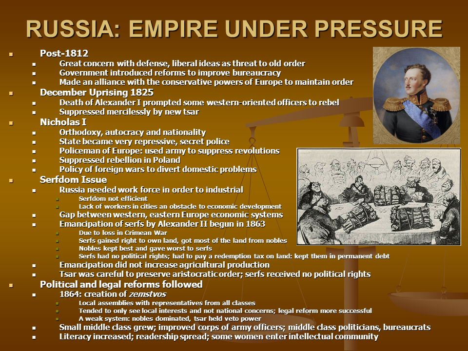 RUSSIA: EMPIRE UNDER PRESSURE Post-1812 Post-1812 Great concern with defense, liberal ideas as threat to old order Great concern with defense, liberal ideas as threat to old order Government introduced reforms to improve bureaucracy Government introduced reforms to improve bureaucracy Made an alliance with the conservative powers of Europe to maintain order Made an alliance with the conservative powers of Europe to maintain order December Uprising 1825 December Uprising 1825 Death of Alexander I prompted some western-oriented officers to rebel Death of Alexander I prompted some western-oriented officers to rebel Suppressed mercilessly by new tsar Suppressed mercilessly by new tsar Nicholas I Nicholas I Orthodoxy, autocracy and nationality Orthodoxy, autocracy and nationality State became very repressive, secret police State became very repressive, secret police Policeman of Europe: used army to suppress revolutions Policeman of Europe: used army to suppress revolutions Suppressed rebellion in Poland Suppressed rebellion in Poland Policy of foreign wars to divert domestic problems Policy of foreign wars to divert domestic problems Serfdom Issue Serfdom Issue Russia needed work force in order to industrial Russia needed work force in order to industrial Serfdom not efficient Serfdom not efficient Lack of workers in cities an obstacle to economic development Lack of workers in cities an obstacle to economic development Gap between western, eastern Europe economic systems Gap between western, eastern Europe economic systems Emancipation of serfs by Alexander II begun in 1863 Emancipation of serfs by Alexander II begun in 1863 Due to loss in Crimean War Due to loss in Crimean War Serfs gained right to own land, got most of the land from nobles Serfs gained right to own land, got most of the land from nobles Nobles kept best and gave worst to serfs Nobles kept best and gave worst to serfs Serfs had no political rights; had to pay a redemption tax on land: kept them in per