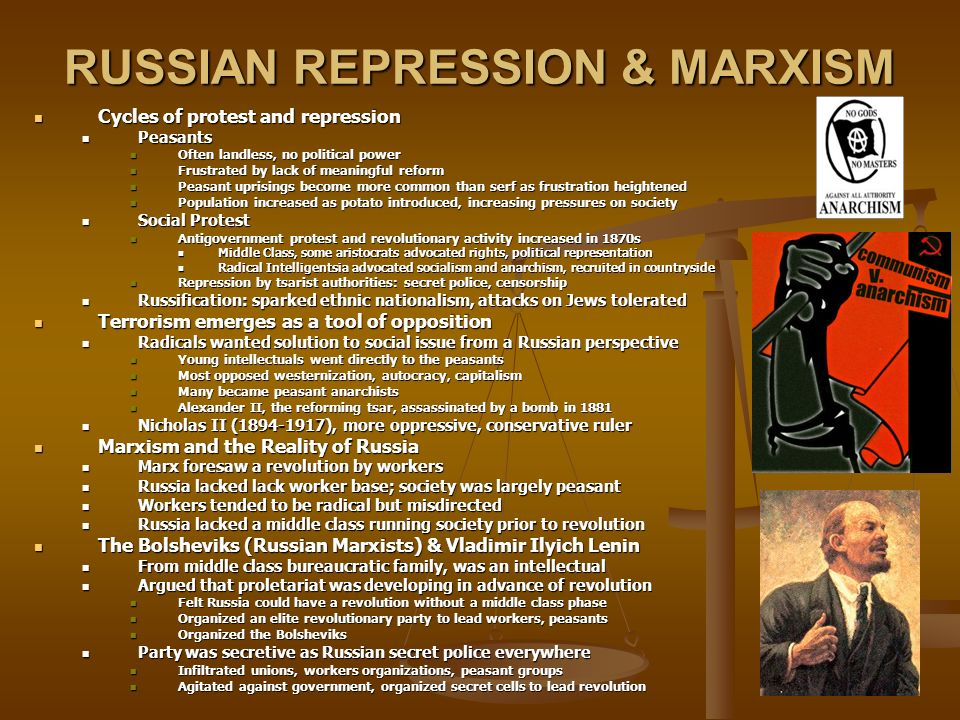 RUSSIAN REPRESSION & MARXISM Cycles of protest and repression Cycles of protest and repression Peasants Peasants Often landless, no political power Often landless, no political power Frustrated by lack of meaningful reform Frustrated by lack of meaningful reform Peasant uprisings become more common than serf as frustration heightened Peasant uprisings become more common than serf as frustration heightened Population increased as potato introduced, increasing pressures on society Population increased as potato introduced, increasing pressures on society Social Protest Social Protest Antigovernment protest and revolutionary activity increased in 1870s Antigovernment protest and revolutionary activity increased in 1870s Middle Class, some aristocrats advocated rights, political representation Middle Class, some aristocrats advocated rights, political representation Radical Intelligentsia advocated socialism and anarchism, recruited in countryside Radical Intelligentsia advocated socialism and anarchism, recruited in countryside Repression by tsarist authorities: secret police, censorship Repression by tsarist authorities: secret police, censorship Russification: sparked ethnic nationalism, attacks on Jews tolerated Russification: sparked ethnic nationalism, attacks on Jews tolerated Terrorism emerges as a tool of opposition Terrorism emerges as a tool of opposition Radicals wanted solution to social issue from a Russian perspective Radicals wanted solution to social issue from a Russian perspective Young intellectuals went directly to the peasants Young intellectuals went directly to the peasants Most opposed westernization, autocracy, capitalism Most opposed westernization, autocracy, capitalism Many became peasant anarchists Many became peasant anarchists Alexander II, the reforming tsar, assassinated by a bomb in 1881 Alexander II, the reforming tsar, assassinated by a bomb in 1881 Nicholas II (1894-1917), more oppressive, conservative ruler Nicholas II (1894-1917),
