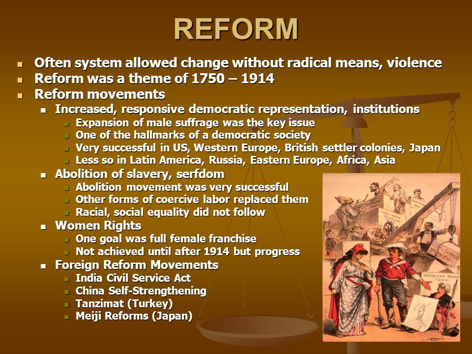 REFORM Often system allowed change without radical means, violence Often system allowed change without radical means, violence Reform was a theme of 1750 – 1914 Reform was a theme of 1750 – 1914 Reform movements Reform movements Increased, responsive democratic representation, institutions Increased, responsive democratic representation, institutions Expansion of male suffrage was the key issue Expansion of male suffrage was the key issue One of the hallmarks of a democratic society One of the hallmarks of a democratic society Very successful in US, Western Europe, British settler colonies, Japan Very successful in US, Western Europe, British settler colonies, Japan Less so in Latin America, Russia, Eastern Europe, Africa, Asia Less so in Latin America, Russia, Eastern Europe, Africa, Asia Abolition of slavery, serfdom Abolition of slavery, serfdom Abolition movement was very successful Abolition movement was very successful Other forms of coercive labor replaced them Other forms of coercive labor replaced them Racial, social equality did not follow Racial, social equality did not follow Women Rights Women Rights One goal was full female franchise One goal was full female franchise Not achieved until after 1914 but progress Not achieved until after 1914 but progress Foreign Reform Movements Foreign Reform Movements India Civil Service Act India Civil Service Act China Self-Strengthening China Self-Strengthening Tanzimat (Turkey) Tanzimat (Turkey) Meiji Reforms (Japan) Meiji Reforms (Japan)