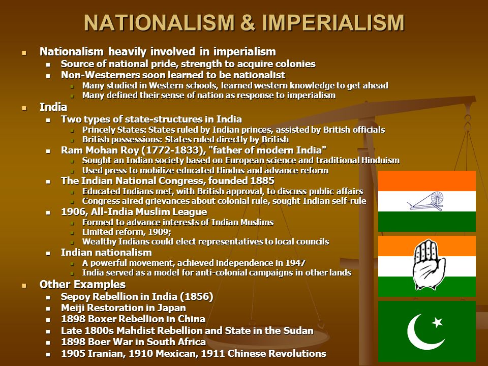 NATIONALISM & IMPERIALISM Nationalism heavily involved in imperialism Nationalism heavily involved in imperialism Source of national pride, strength to acquire colonies Source of national pride, strength to acquire colonies Non-Westerners soon learned to be nationalist Non-Westerners soon learned to be nationalist Many studied in Western schools, learned western knowledge to get ahead Many studied in Western schools, learned western knowledge to get ahead Many defined their sense of nation as response to imperialism Many defined their sense of nation as response to imperialism India India Two types of state-structures in India Two types of state-structures in India Princely States: States ruled by Indian princes, assisted by British officials Princely States: States ruled by Indian princes, assisted by British officials British possessions: States ruled directly by British British possessions: States ruled directly by British Ram Mohan Roy (1772-1833), father of modern India Ram Mohan Roy (1772-1833), father of modern India Sought an Indian society based on European science and traditional Hinduism Sought an Indian society based on European science and traditional Hinduism Used press to mobilize educated Hindus and advance reform Used press to mobilize educated Hindus and advance reform The Indian National Congress, founded 1885 The Indian National Congress, founded 1885 Educated Indians met, with British approval, to discuss public affairs Educated Indians met, with British approval, to discuss public affairs Congress aired grievances about colonial rule, sought Indian self-rule Congress aired grievances about colonial rule, sought Indian self-rule 1906, All-India Muslim League 1906, All-India Muslim League Formed to advance interests of Indian Muslims Formed to advance interests of Indian Muslims Limited reform, 1909; Limited reform, 1909; Wealthy Indians could elect representatives to local councils Wealthy Indians could elect representatives to local councils In
