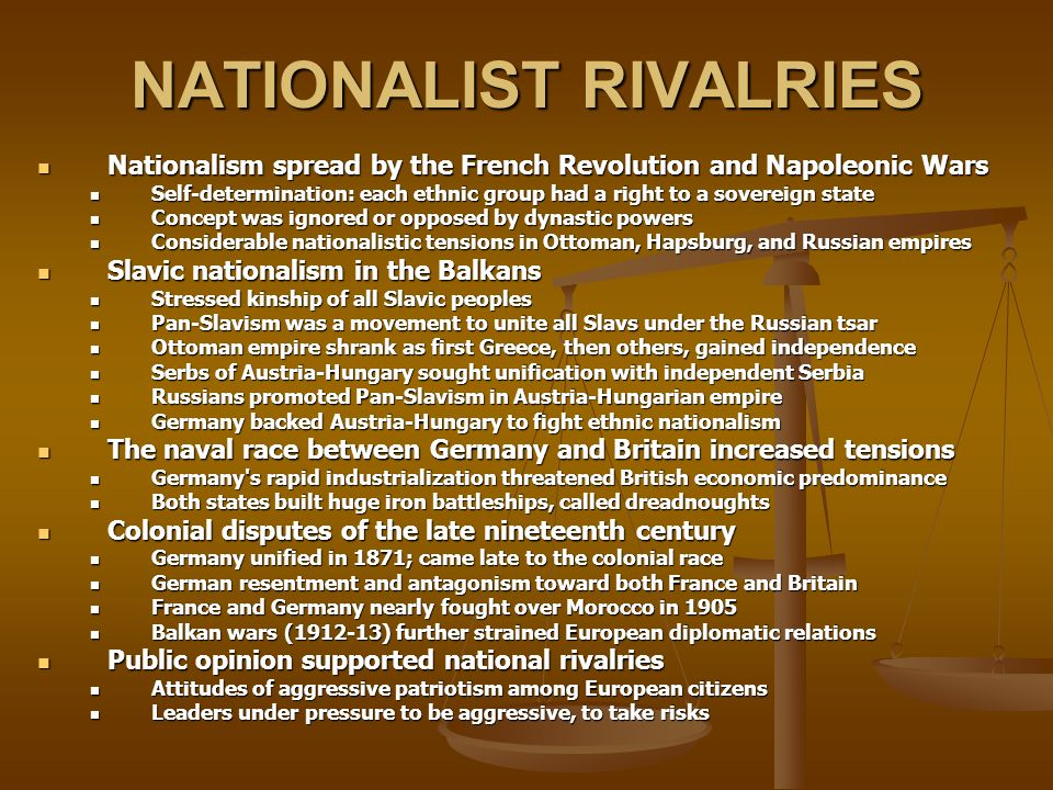 NATIONALIST RIVALRIES Nationalism spread by the French Revolution and Napoleonic Wars Nationalism spread by the French Revolution and Napoleonic Wars Self-determination: each ethnic group had a right to a sovereign state Self-determination: each ethnic group had a right to a sovereign state Concept was ignored or opposed by dynastic powers Concept was ignored or opposed by dynastic powers Considerable nationalistic tensions in Ottoman, Hapsburg, and Russian empires Considerable nationalistic tensions in Ottoman, Hapsburg, and Russian empires Slavic nationalism in the Balkans Slavic nationalism in the Balkans Stressed kinship of all Slavic peoples Stressed kinship of all Slavic peoples Pan-Slavism was a movement to unite all Slavs under the Russian tsar Pan-Slavism was a movement to unite all Slavs under the Russian tsar Ottoman empire shrank as first Greece, then others, gained independence Ottoman empire shrank as first Greece, then others, gained independence Serbs of Austria-Hungary sought unification with independent Serbia Serbs of Austria-Hungary sought unification with independent Serbia Russians promoted Pan-Slavism in Austria-Hungarian empire Russians promoted Pan-Slavism in Austria-Hungarian empire Germany backed Austria-Hungary to fight ethnic nationalism Germany backed Austria-Hungary to fight ethnic nationalism The naval race between Germany and Britain increased tensions The naval race between Germany and Britain increased tensions Germany s rapid industrialization threatened British economic predominance Germany s rapid industrialization threatened British economic predominance Both states built huge iron battleships, called dreadnoughts Both states built huge iron battleships, called dreadnoughts Colonial disputes of the late nineteenth century Colonial disputes of the late nineteenth century Germany unified in 1871; came late to the colonial race Germany unified in 1871; came late to the colonial race German resentment and antagonism toward both Fra