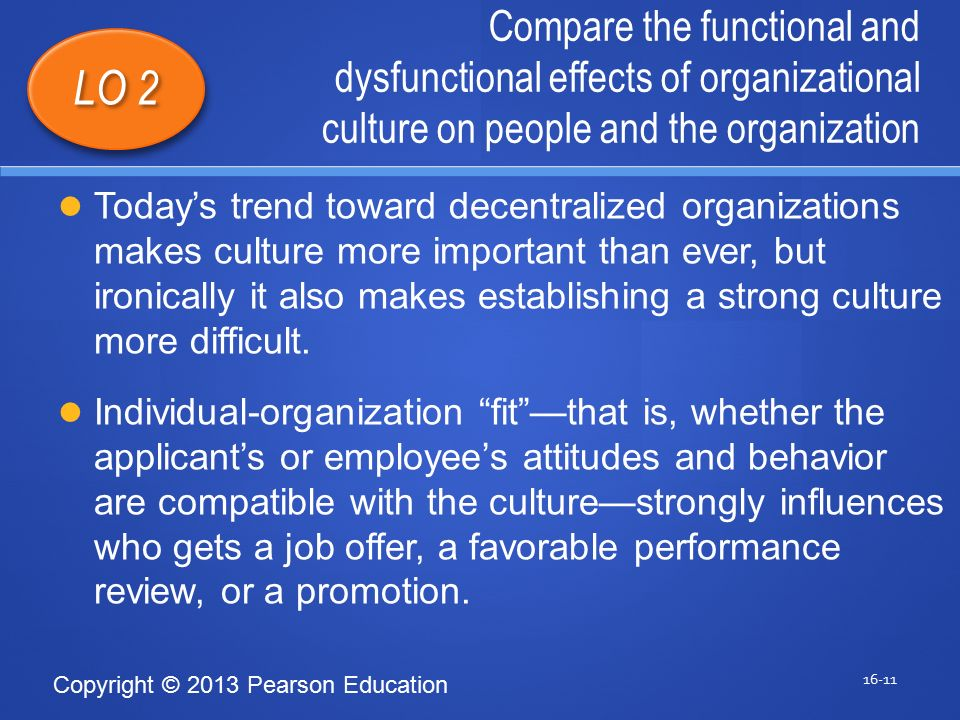 Copyright © 2013 Pearson Education Compare the functional and dysfunctional effects of organizational culture on people and the organization 16-11 LO 2 Today's trend toward decentralized organizations makes culture more important than ever, but ironically it also makes establishing a strong culture more difficult.